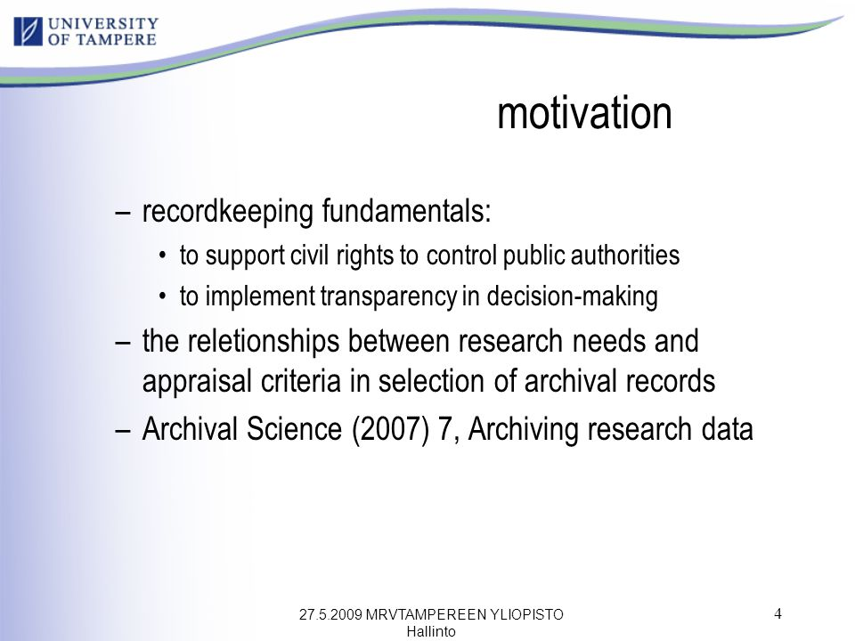 27.5.2009 MRVTAMPEREEN YLIOPISTO Hallinto 4 motivation –recordkeeping fundamentals: to support civil rights to control public authorities to implement