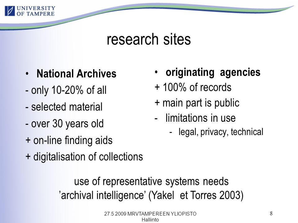 27.5.2009 MRVTAMPEREEN YLIOPISTO Hallinto 8 research sites National Archives - only 10-20% of all - selected material - over 30 years old + on-line finding aids + digitalisation of collections originating agencies + 100% of records + main part is public -limitations in use -legal, privacy, technical use of representative systems needs 'archival intelligence' (Yakel et Torres 2003)