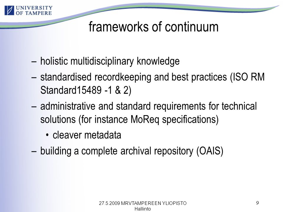 27.5.2009 MRVTAMPEREEN YLIOPISTO Hallinto 9 frameworks of continuum –holistic multidisciplinary knowledge –standardised recordkeeping and best practices (ISO RM Standard15489 -1 & 2) –administrative and standard requirements for technical solutions (for instance MoReq specifications) cleaver metadata –building a complete archival repository (OAIS)