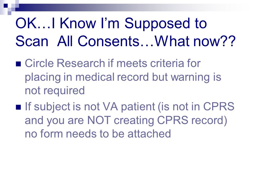 OK…I Know I'm Supposed to Scan All Consents…What now?? Circle Research if meets criteria for placing in medical record but warning is not required If