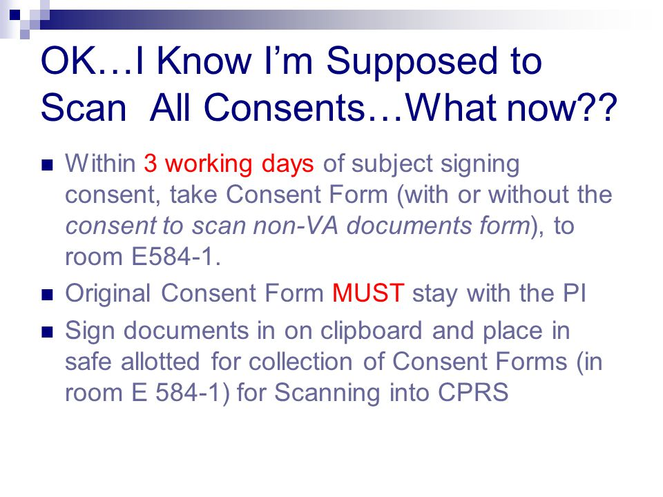 OK…I Know I'm Supposed to Scan All Consents…What now?? Within 3 working days of subject signing consent, take Consent Form (with or without the consen