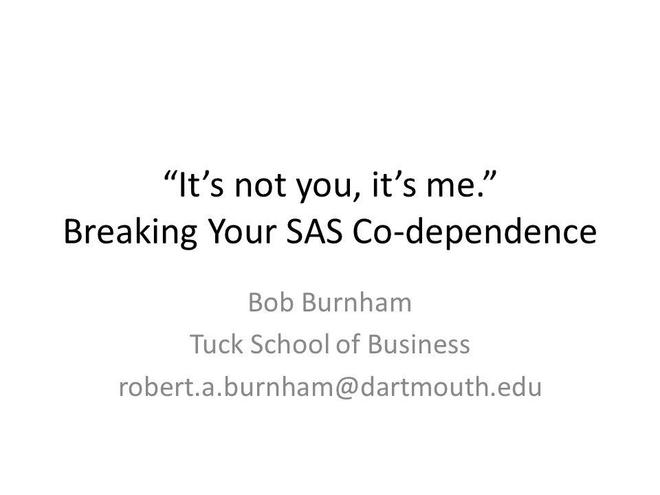It's not you, it's me. Breaking Your SAS Co-dependence Bob Burnham Tuck School of Business robert.a.burnham@dartmouth.edu