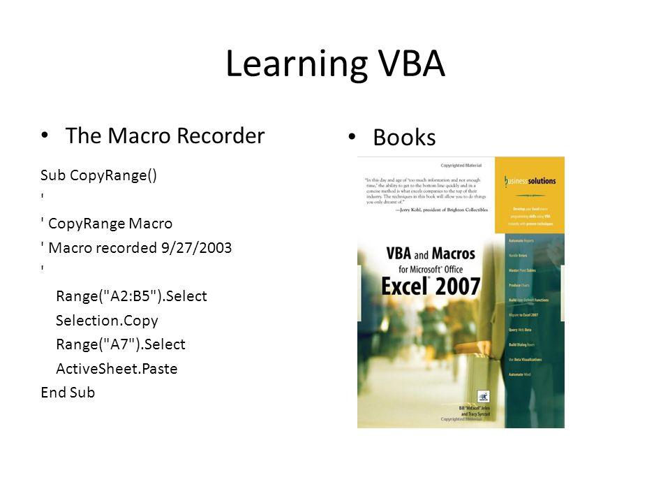 Learning VBA The Macro Recorder Sub CopyRange() CopyRange Macro Macro recorded 9/27/2003 Range( A2:B5 ).Select Selection.Copy Range( A7 ).Select ActiveSheet.Paste End Sub Books