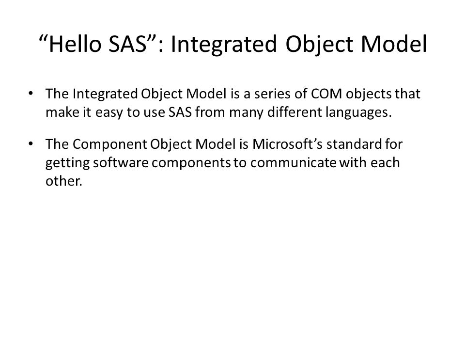 Hello SAS : Integrated Object Model The Integrated Object Model is a series of COM objects that make it easy to use SAS from many different languages.