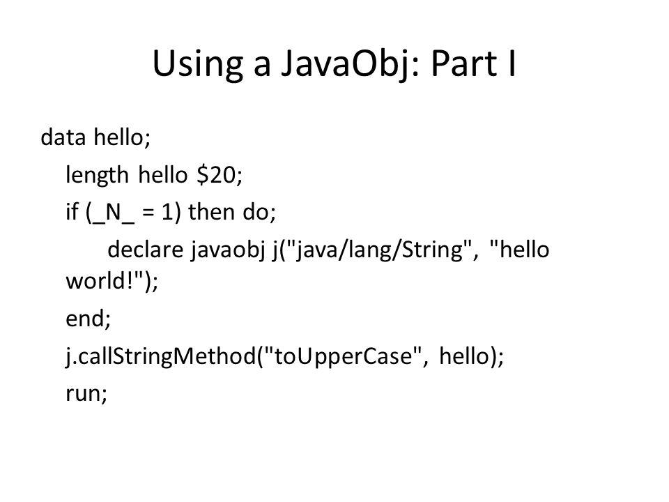 Using a JavaObj: Part I data hello; length hello $20; if (_N_ = 1) then do; declare javaobj j( java/lang/String , hello world! ); end; j.callStringMethod( toUpperCase , hello); run;