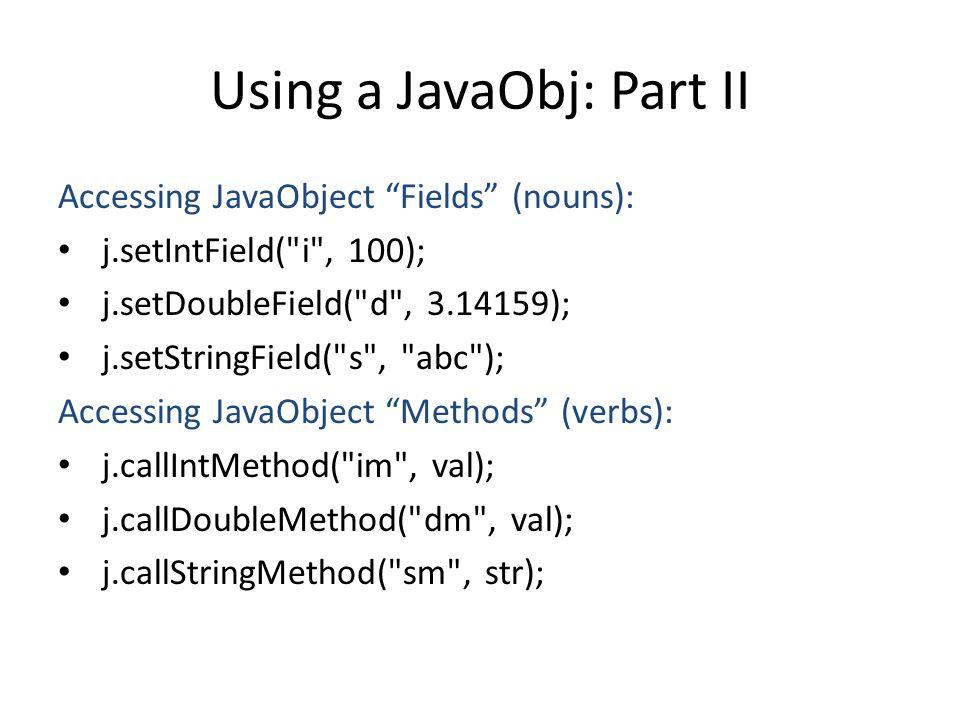 Using a JavaObj: Part II Accessing JavaObject Fields (nouns): j.setIntField( i , 100); j.setDoubleField( d , 3.14159); j.setStringField( s , abc ); Accessing JavaObject Methods (verbs): j.callIntMethod( im , val); j.callDoubleMethod( dm , val); j.callStringMethod( sm , str);