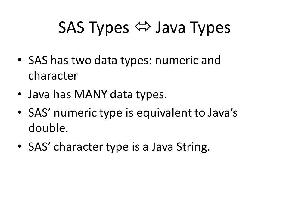 SAS Types  Java Types SAS has two data types: numeric and character Java has MANY data types.