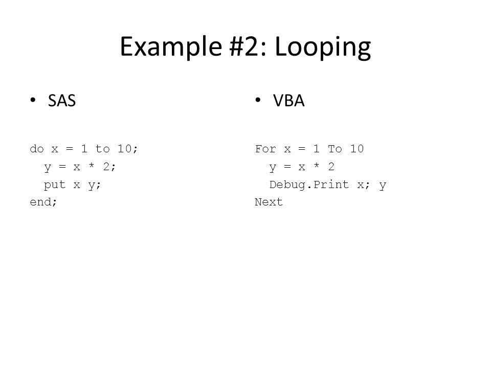 Example #2: Looping SAS do x = 1 to 10; y = x * 2; put x y; end; VBA For x = 1 To 10 y = x * 2 Debug.Print x; y Next