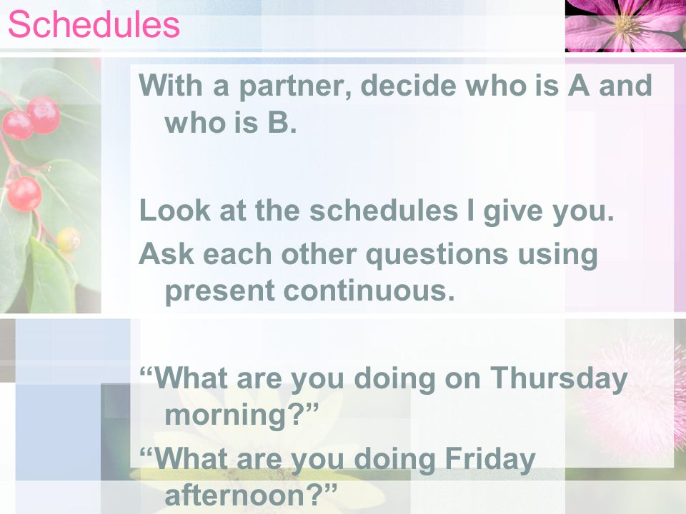 "Schedules With a partner, decide who is A and who is B. Look at the schedules I give you. Ask each other questions using present continuous. ""What are"
