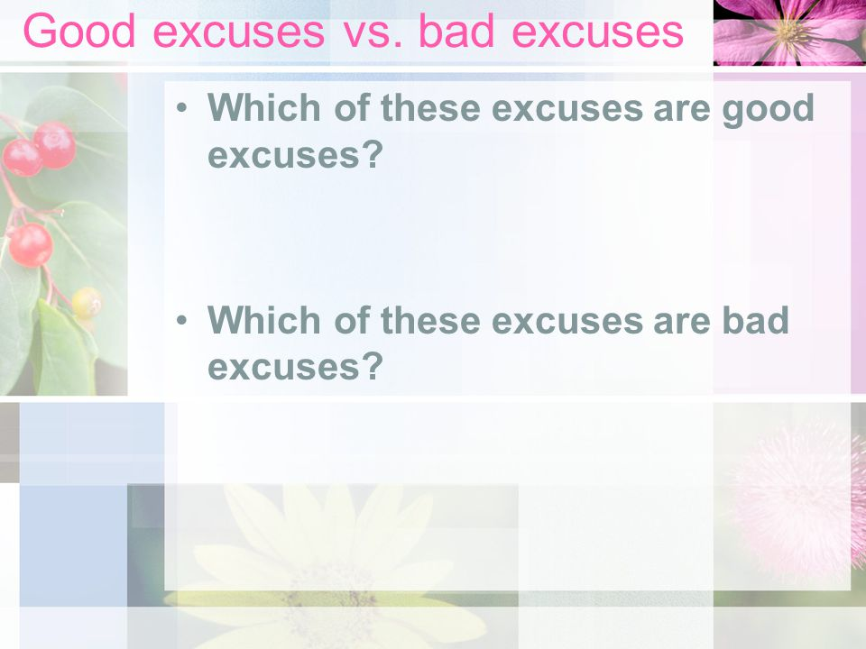 Good excuses vs. bad excuses Which of these excuses are good excuses? Which of these excuses are bad excuses?