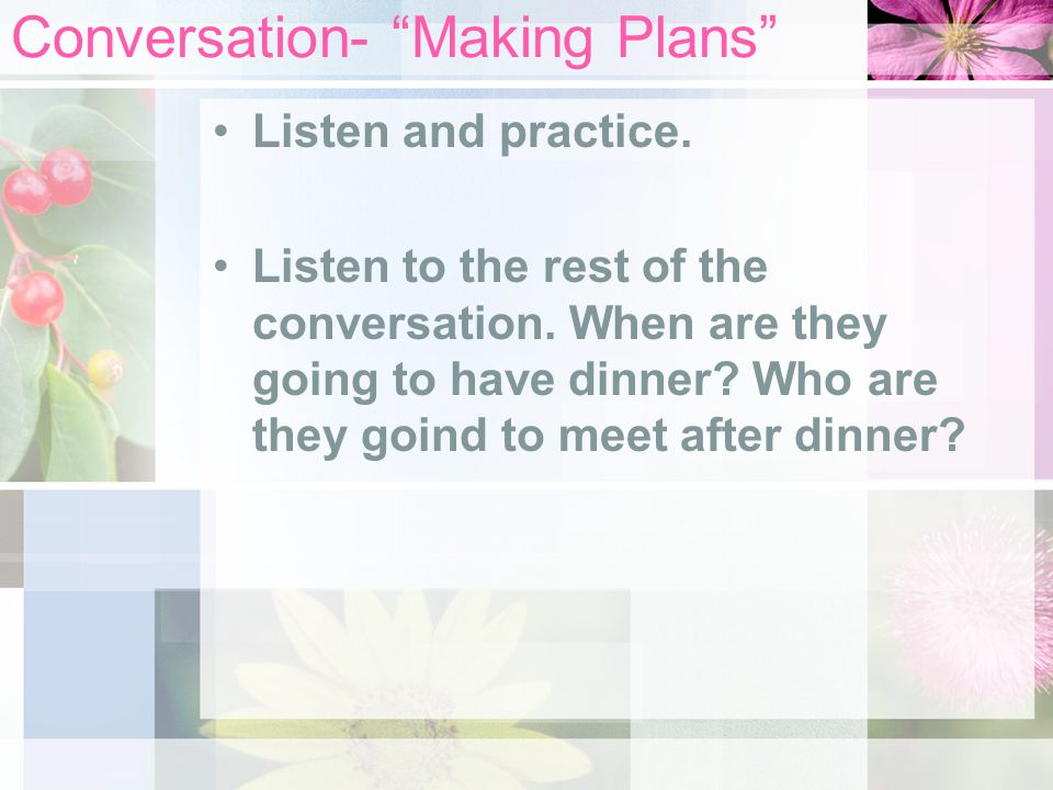 "Conversation- ""Making Plans"" Listen and practice. Listen to the rest of the conversation. When are they going to have dinner? Who are they goind to me"