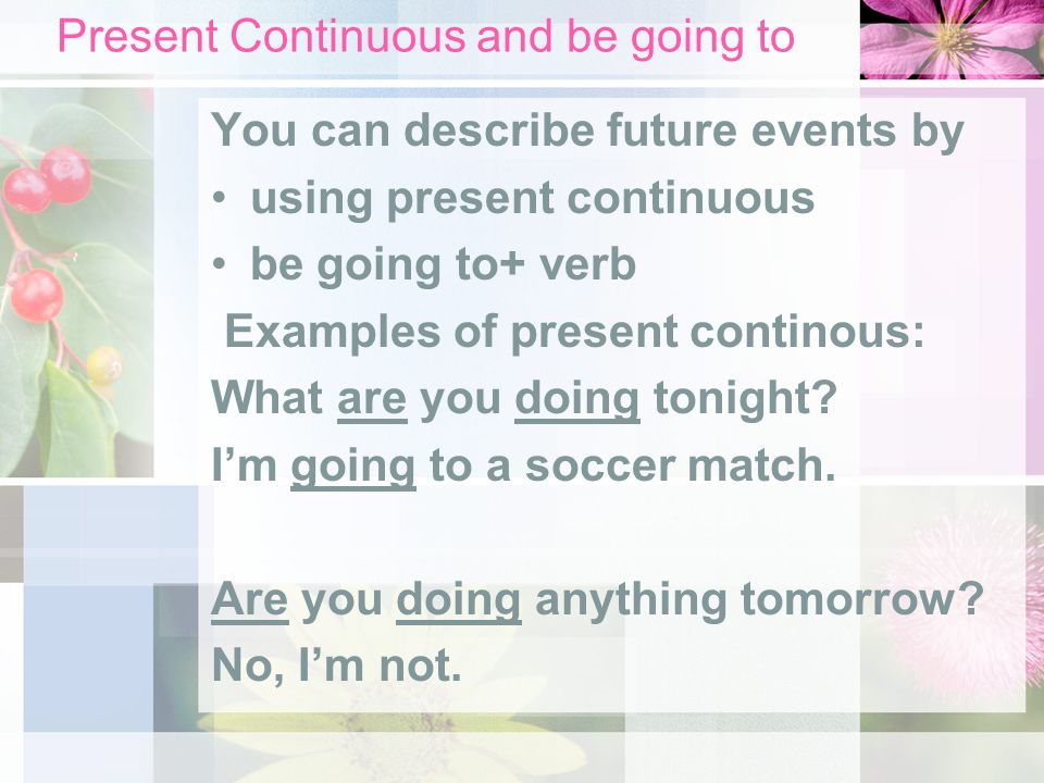Present Continuous and be going to You can describe future events by using present continuous be going to+ verb Examples of present continous: What ar