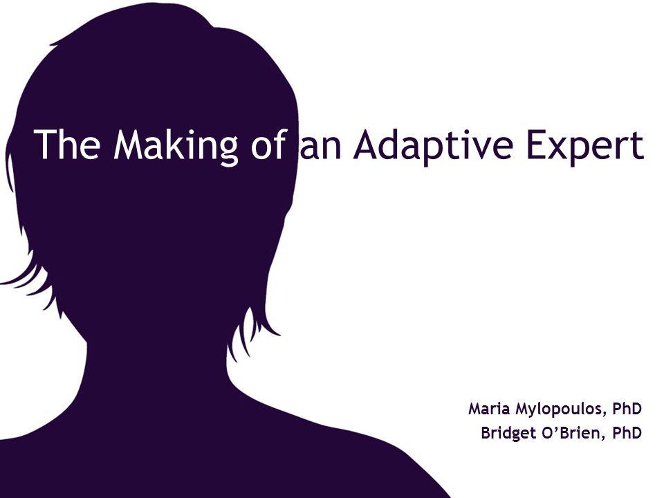 The Making of an Adaptive Expert Maria Mylopoulos, PhD Bridget O'Brien, PhD