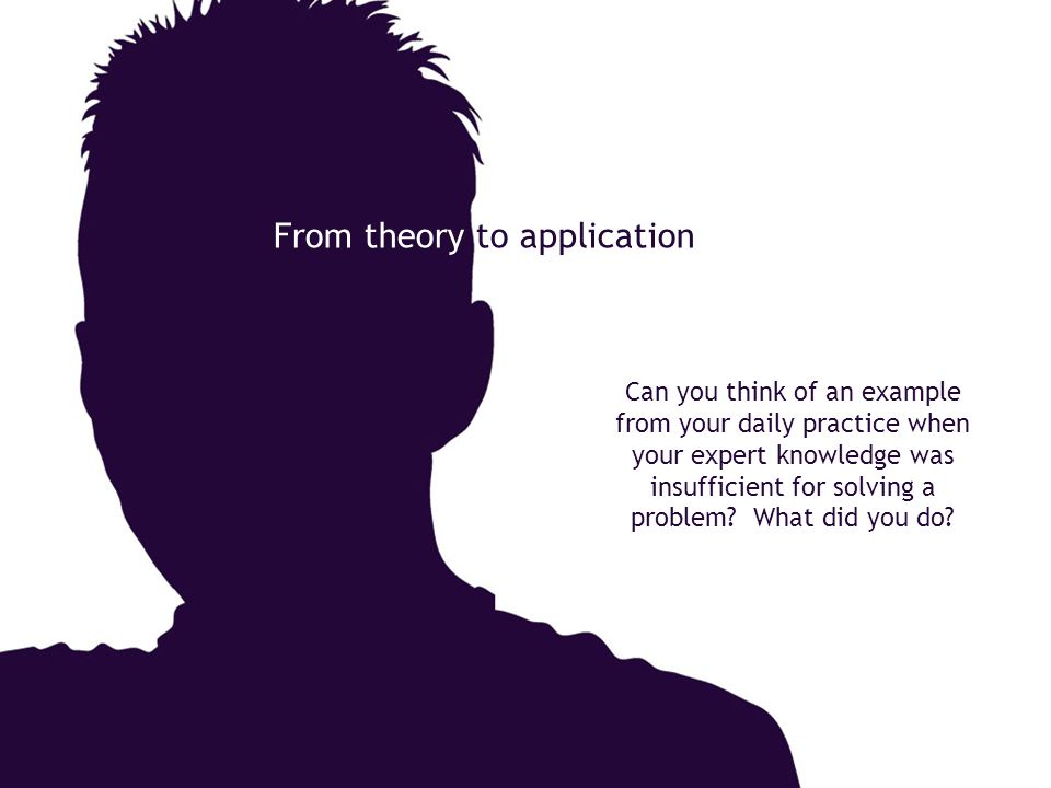 From theory to application Can you think of an example from your daily practice when your expert knowledge was insufficient for solving a problem? Wha