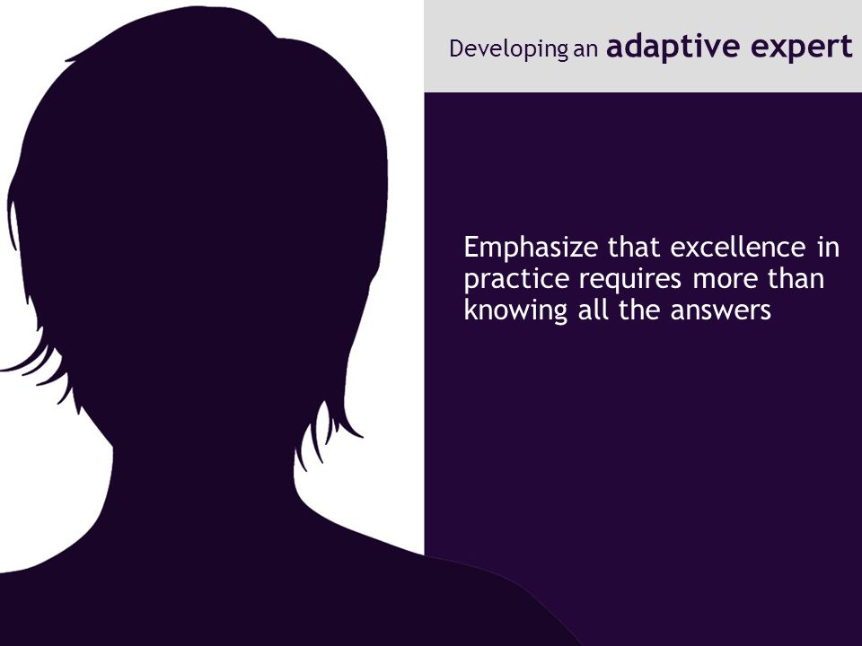 Emphasize that excellence in practice requires more than knowing all the answers Developing an adaptive expert