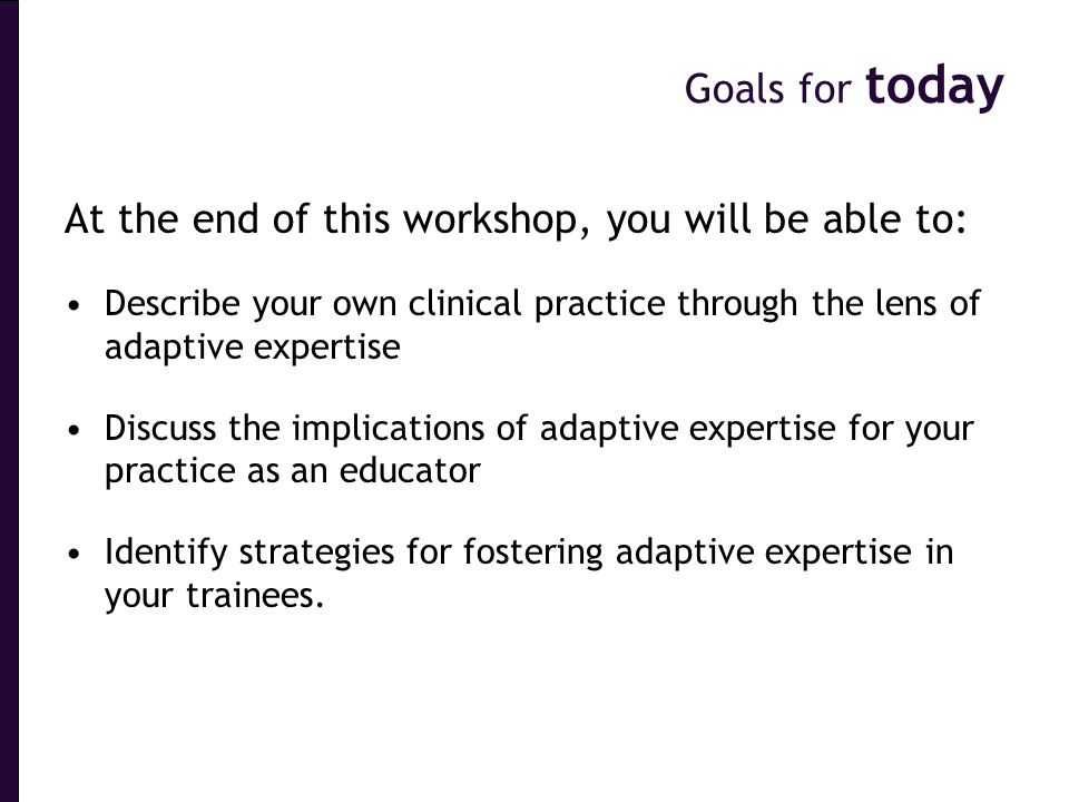 Goals for today Clinical Reasoning At the end of this workshop, you will be able to: Describe your own clinical practice through the lens of adaptive