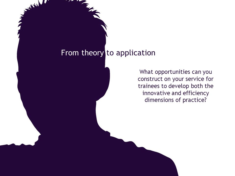 From theory to application What opportunities can you construct on your service for trainees to develop both the innovative and efficiency dimensions of practice