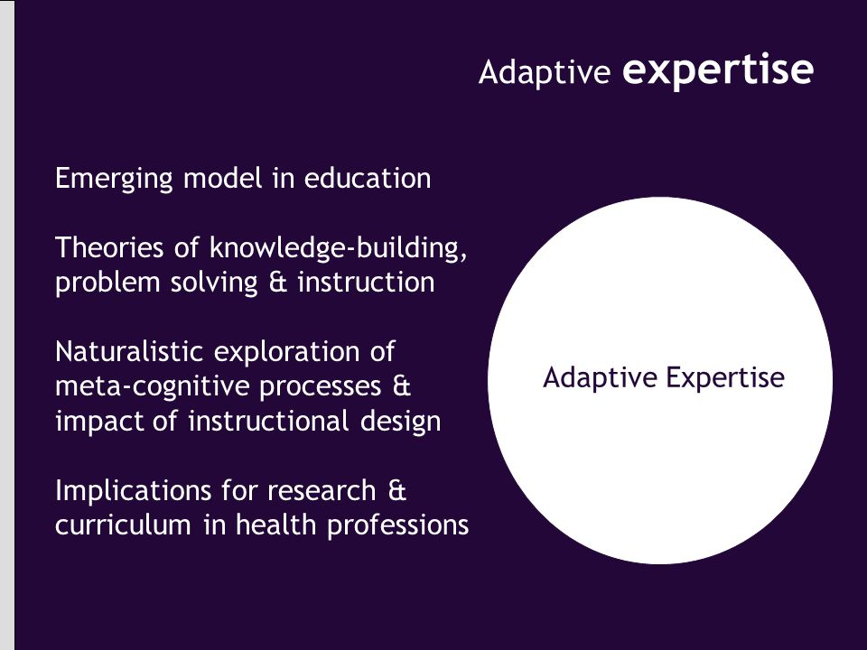 Adaptive expertise Adaptive Expertise Emerging model in education Theories of knowledge-building, problem solving & instruction Naturalistic exploration of meta-cognitive processes & impact of instructional design Implications for research & curriculum in health professions