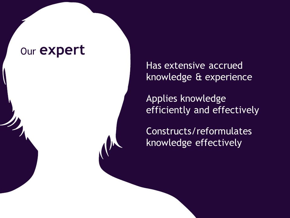 Has extensive accrued knowledge & experience Applies knowledge efficiently and effectively Constructs/reformulates knowledge effectively Our expert