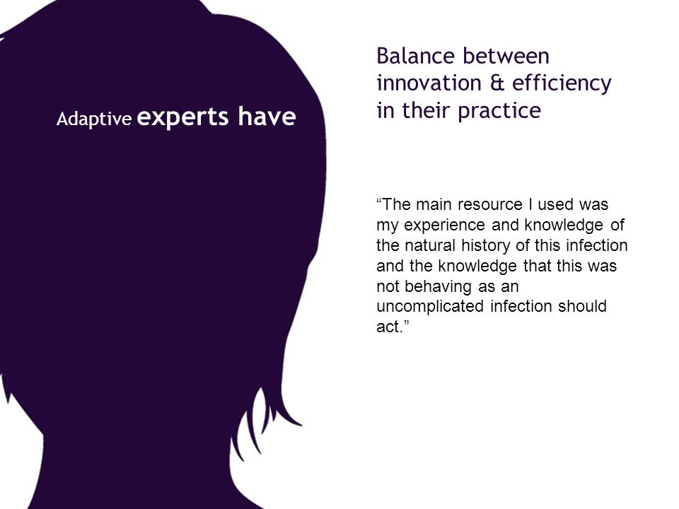 """Balance between innovation & efficiency in their practice """"The main resource I used was my experience and knowledge of the natural history of this inf"""