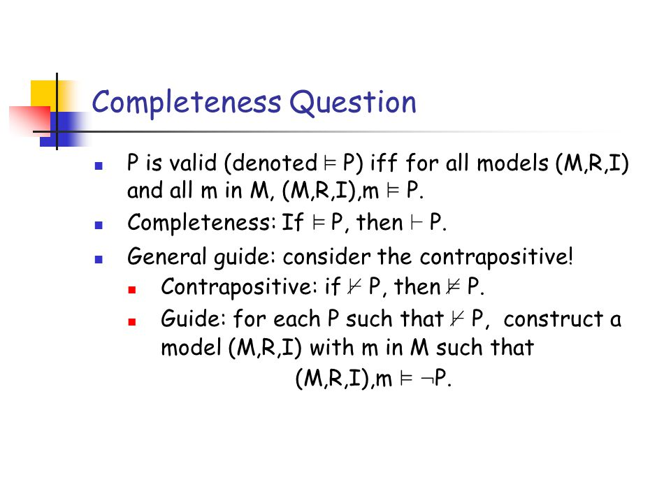 Completeness Question P is valid (denoted ² P) iff for all models (M,R,I) and all m in M, (M,R,I),m ² P.