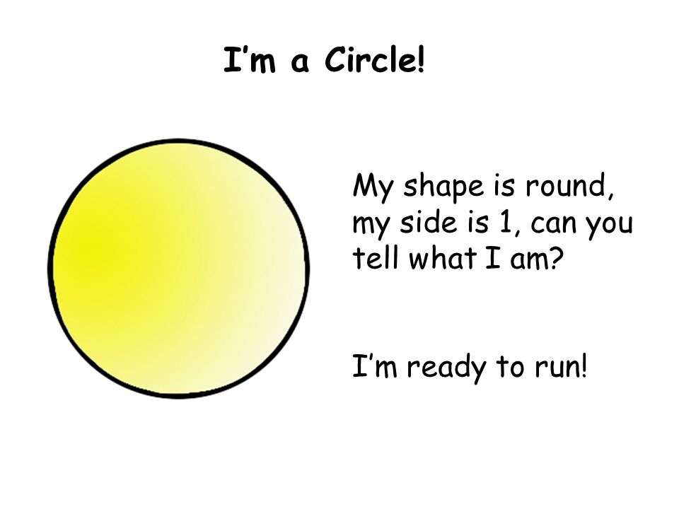My shape is round, my side is 1, can you tell what I am I'm ready to run! I'm a Circle!