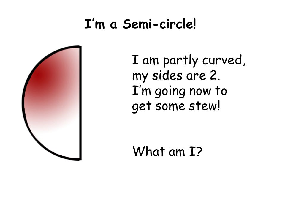 I am partly curved, my sides are 2. I'm going now to get some stew! What am I? I'm a Semi-circle!