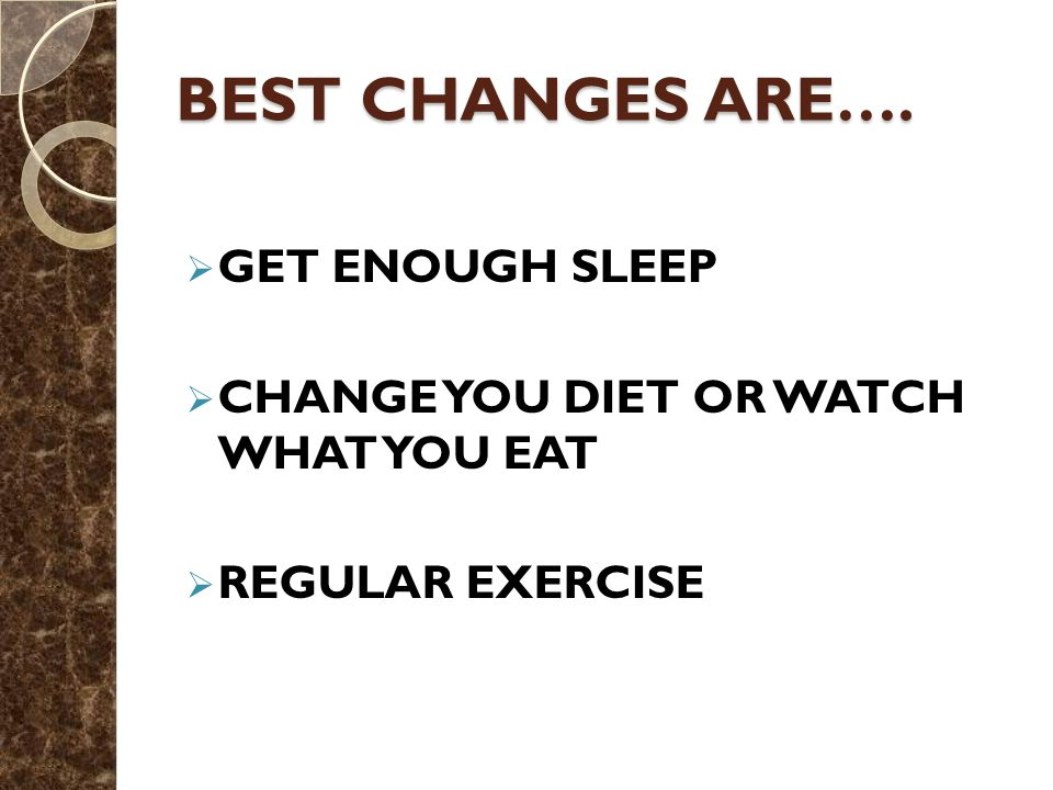BEST CHANGES ARE….  GET ENOUGH SLEEP  CHANGE YOU DIET OR WATCH WHAT YOU EAT  REGULAR EXERCISE