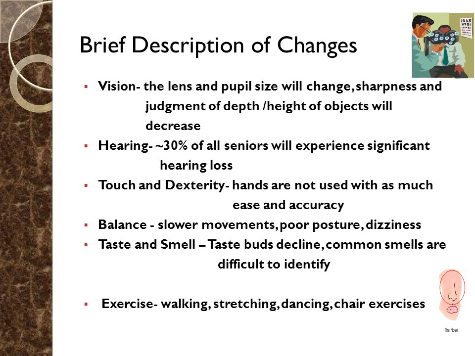 Brief Description of Changes  Vision- the lens and pupil size will change, sharpness and judgment of depth /height of objects will decrease  Hearing- ~30% of all seniors will experience significant hearing loss  Touch and Dexterity- hands are not used with as much ease and accuracy  Balance - slower movements, poor posture, dizziness  Taste and Smell – Taste buds decline, common smells are difficult to identify  Exercise- walking, stretching, dancing, chair exercises