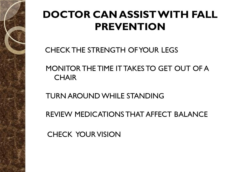 DOCTOR CAN ASSIST WITH FALL PREVENTION CHECK THE STRENGTH OF YOUR LEGS MONITOR THE TIME IT TAKES TO GET OUT OF A CHAIR TURN AROUND WHILE STANDING REVIEW MEDICATIONS THAT AFFECT BALANCE CHECK YOUR VISION
