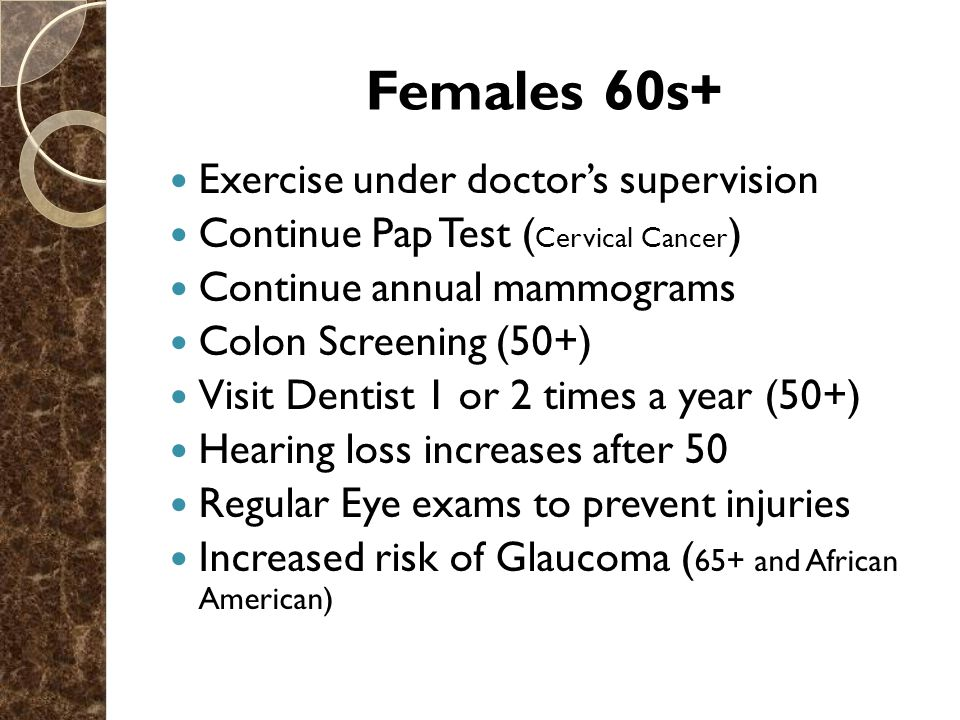 Females 60s+ Exercise under doctor's supervision Continue Pap Test ( Cervical Cancer ) Continue annual mammograms Colon Screening (50+) Visit Dentist 1 or 2 times a year (50+) Hearing loss increases after 50 Regular Eye exams to prevent injuries Increased risk of Glaucoma ( 65+ and African American)