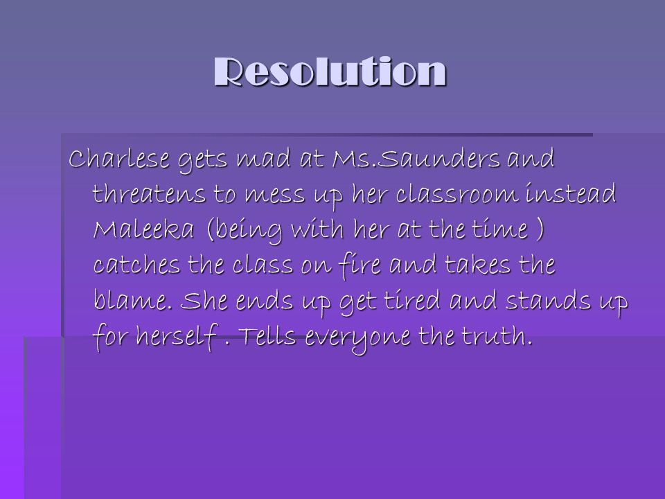 Resolution Resolution Charlese gets mad at Ms.Saunders and threatens to mess up her classroom instead Maleeka (being with her at the time ) catches th