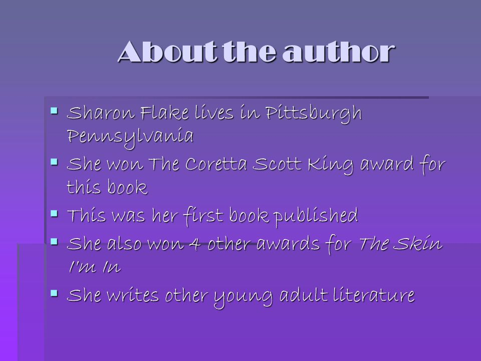About the author About the author  Sharon Flake lives in Pittsburgh Pennsylvania  She won The Coretta Scott King award for this book  This was her