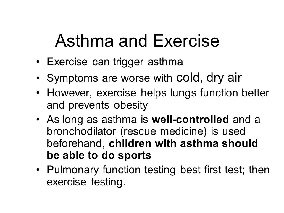 Asthma and Exercise Exercise can trigger asthma Symptoms are worse with cold, dry air However, exercise helps lungs function better and prevents obesi