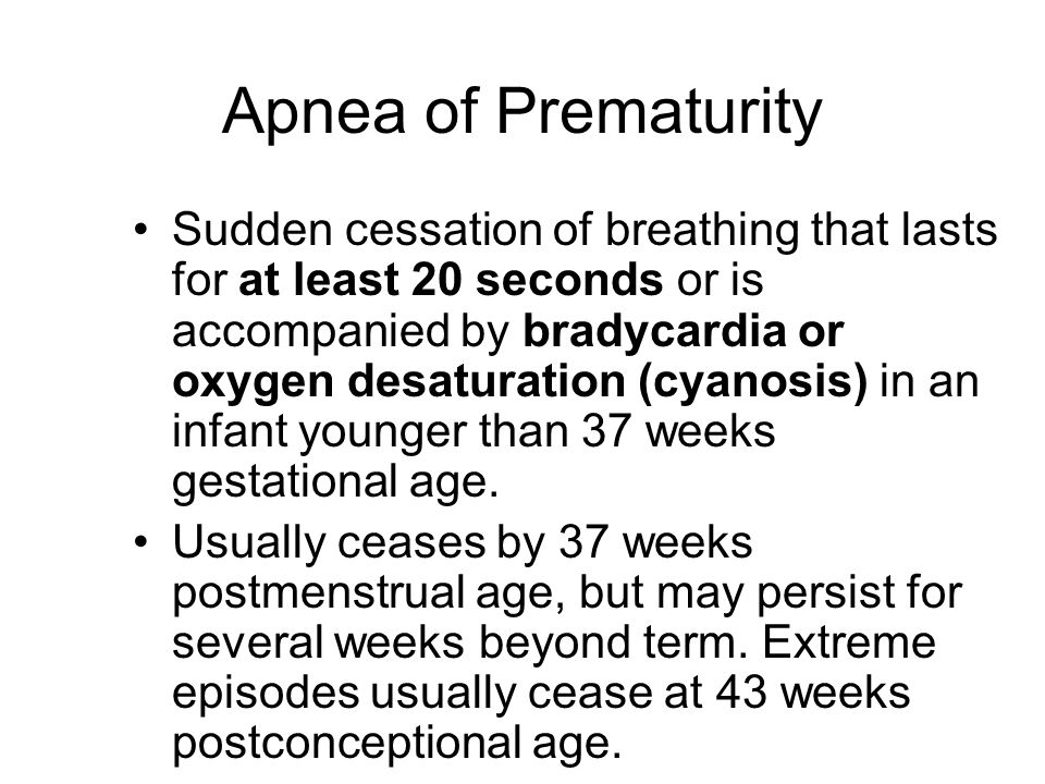 Apnea of Prematurity Sudden cessation of breathing that lasts for at least 20 seconds or is accompanied by bradycardia or oxygen desaturation (cyanosi