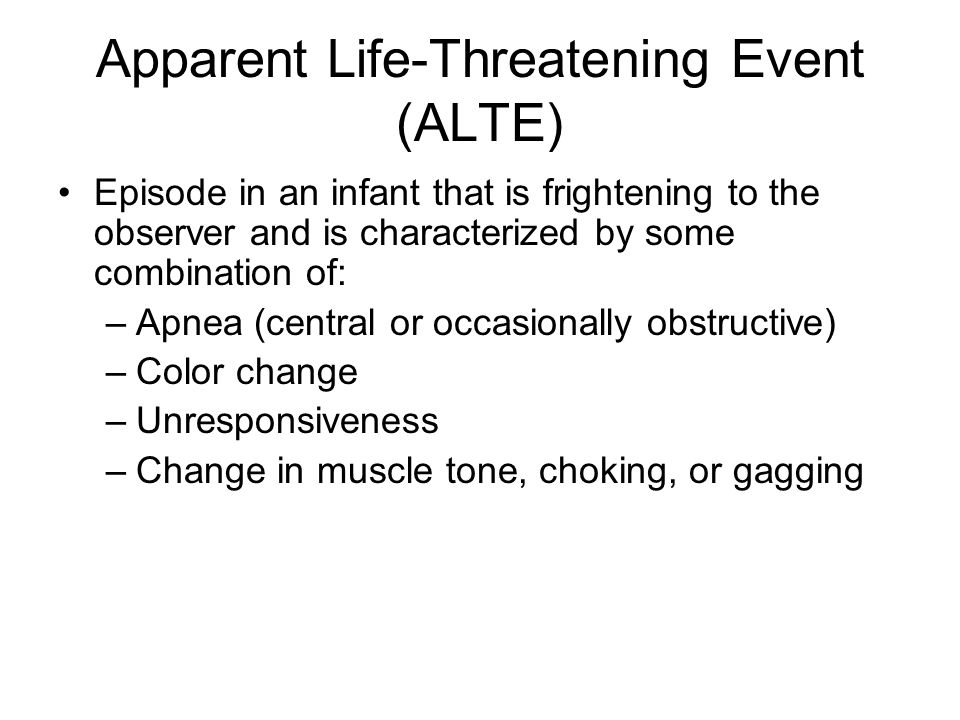 Apparent Life-Threatening Event (ALTE) Episode in an infant that is frightening to the observer and is characterized by some combination of: –Apnea (c