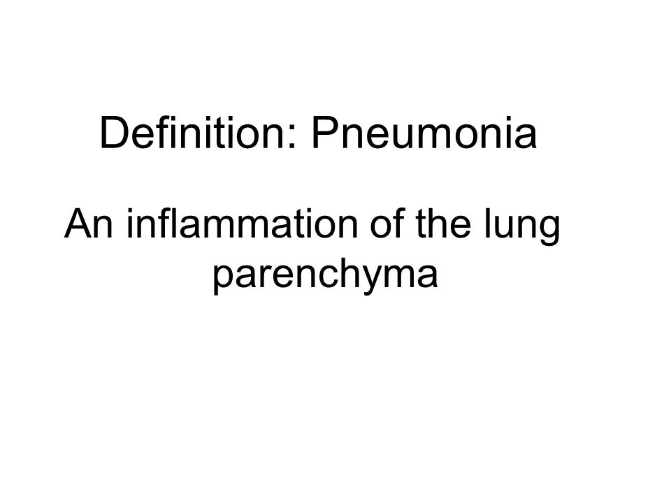 Definition: Pneumonia An inflammation of the lung parenchyma