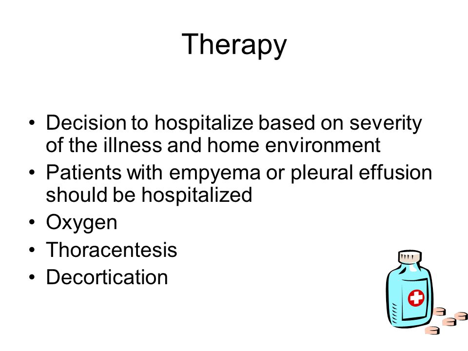Therapy Decision to hospitalize based on severity of the illness and home environment Patients with empyema or pleural effusion should be hospitalized