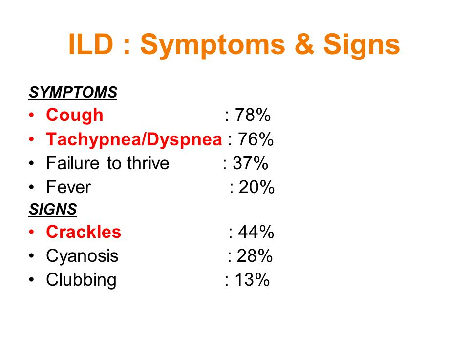 ILD : Symptoms & Signs SYMPTOMS Cough : 78% Tachypnea/Dyspnea : 76% Failure to thrive : 37% Fever : 20% SIGNS Crackles : 44% Cyanosis : 28% Clubbing :