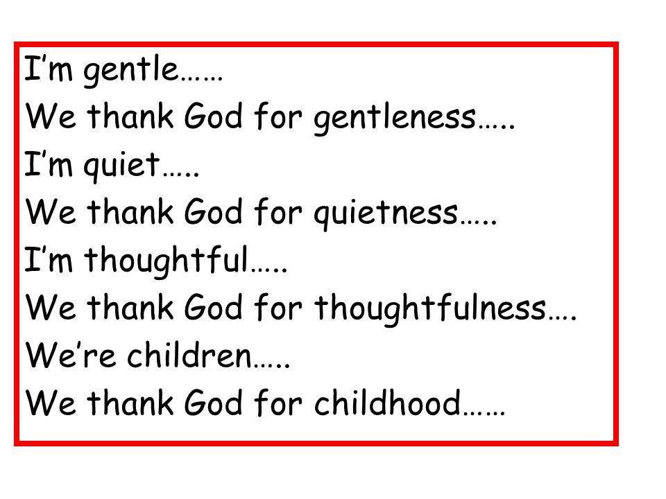 I'm gentle…… We thank God for gentleness….. I'm quiet…..