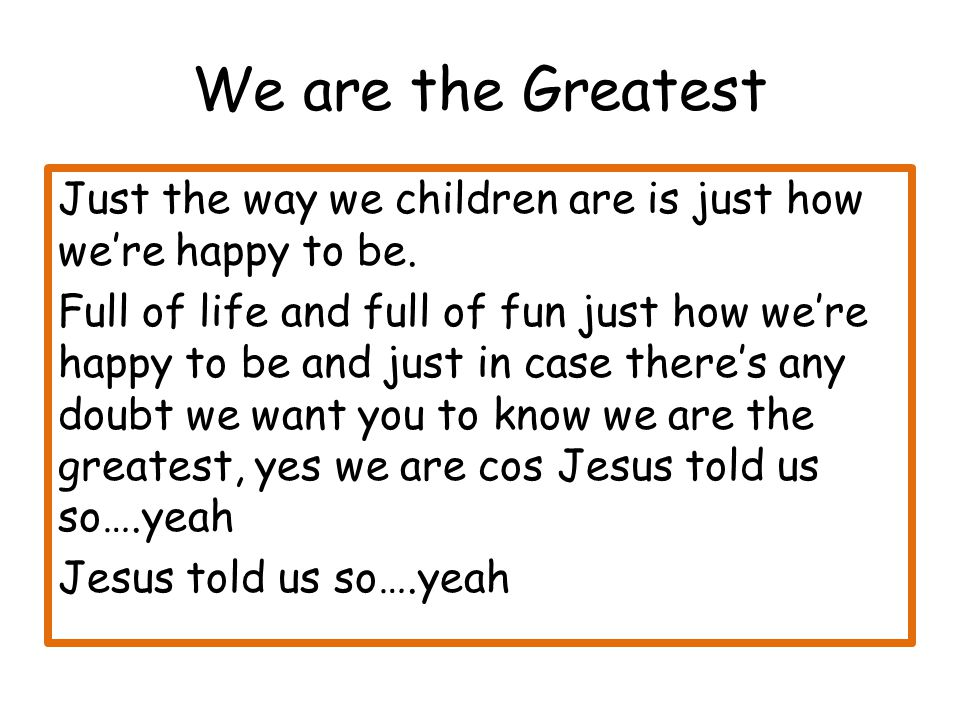 We are the Greatest Just the way we children are is just how we're happy to be.