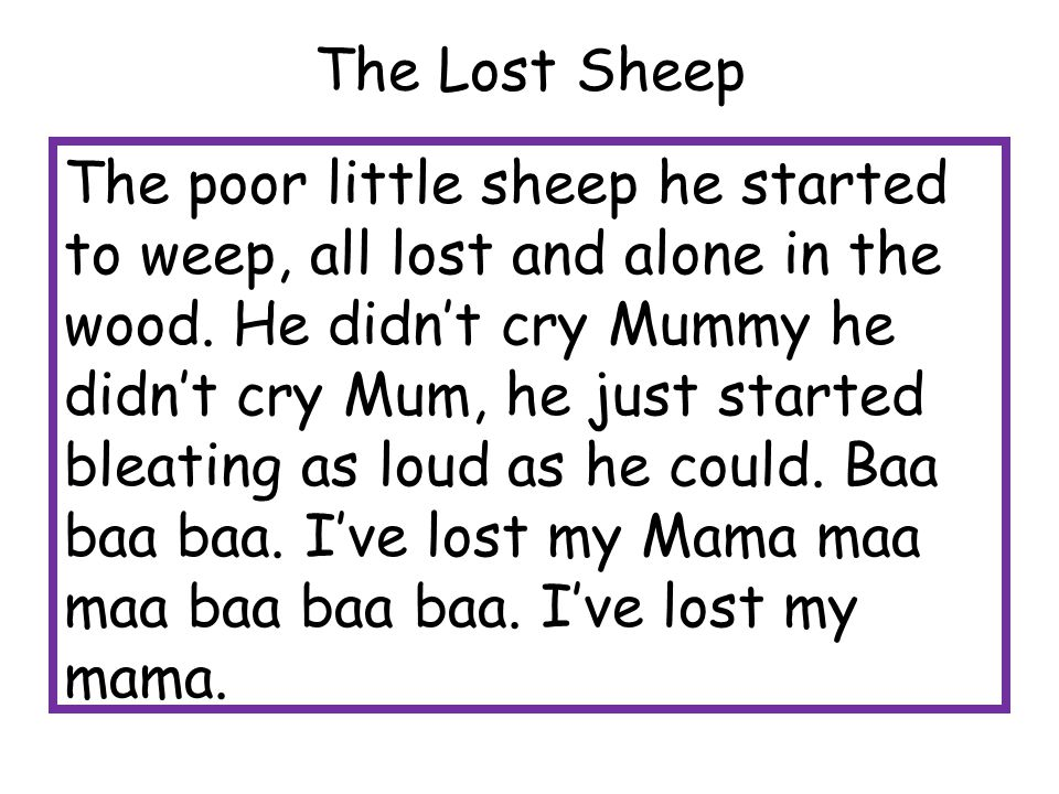 The Lost Sheep The poor little sheep he started to weep, all lost and alone in the wood. He didn't cry Mummy he didn't cry Mum, he just started bleati