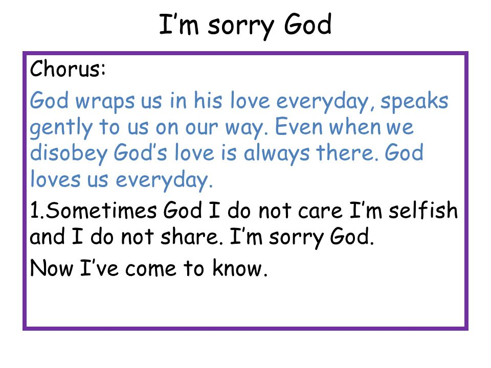 I'm sorry God Chorus: God wraps us in his love everyday, speaks gently to us on our way. Even when we disobey God's love is always there. God loves us