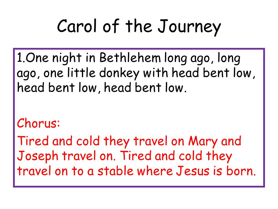 Carol of the Journey 1.One night in Bethlehem long ago, long ago, one little donkey with head bent low, head bent low, head bent low. Chorus: Tired an