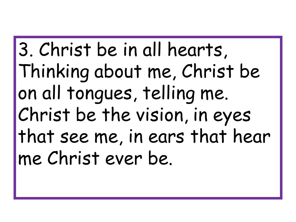 3. Christ be in all hearts, Thinking about me, Christ be on all tongues, telling me.