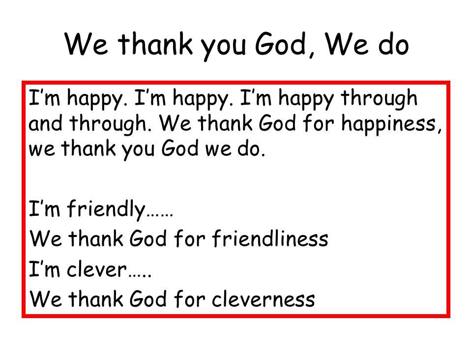 We thank you God, We do I'm happy. I'm happy. I'm happy through and through.