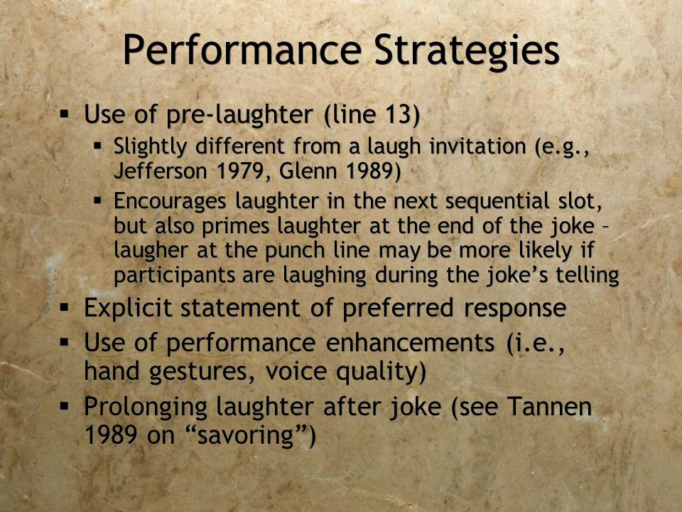 Performance Strategies  Use of pre-laughter (line 13)  Slightly different from a laugh invitation (e.g., Jefferson 1979, Glenn 1989)  Encourages laughter in the next sequential slot, but also primes laughter at the end of the joke – laugher at the punch line may be more likely if participants are laughing during the joke's telling  Explicit statement of preferred response  Use of performance enhancements (i.e., hand gestures, voice quality)  Prolonging laughter after joke (see Tannen 1989 on savoring )  Use of pre-laughter (line 13)  Slightly different from a laugh invitation (e.g., Jefferson 1979, Glenn 1989)  Encourages laughter in the next sequential slot, but also primes laughter at the end of the joke – laugher at the punch line may be more likely if participants are laughing during the joke's telling  Explicit statement of preferred response  Use of performance enhancements (i.e., hand gestures, voice quality)  Prolonging laughter after joke (see Tannen 1989 on savoring )