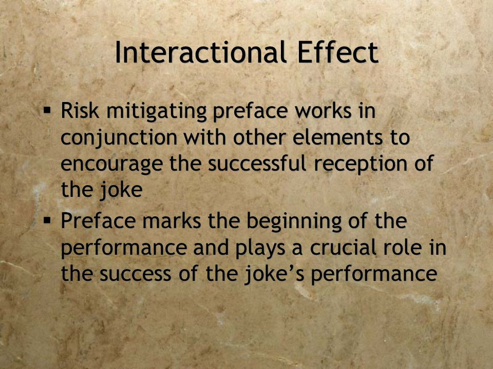 Interactional Effect  Risk mitigating preface works in conjunction with other elements to encourage the successful reception of the joke  Preface marks the beginning of the performance and plays a crucial role in the success of the joke's performance  Risk mitigating preface works in conjunction with other elements to encourage the successful reception of the joke  Preface marks the beginning of the performance and plays a crucial role in the success of the joke's performance