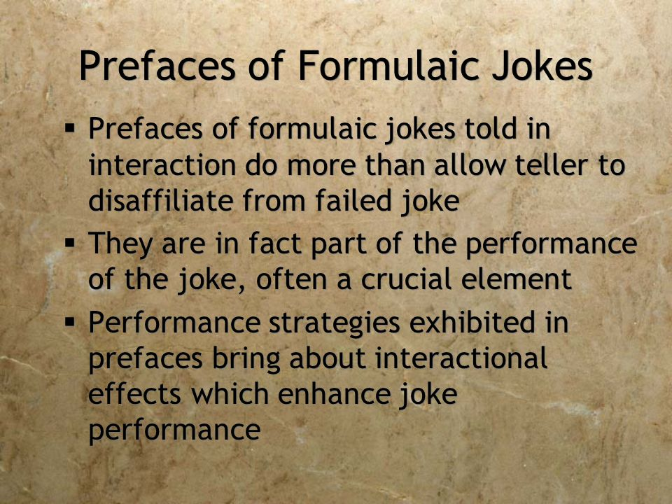 Prefaces of Formulaic Jokes  Prefaces of formulaic jokes told in interaction do more than allow teller to disaffiliate from failed joke  They are in fact part of the performance of the joke, often a crucial element  Performance strategies exhibited in prefaces bring about interactional effects which enhance joke performance  Prefaces of formulaic jokes told in interaction do more than allow teller to disaffiliate from failed joke  They are in fact part of the performance of the joke, often a crucial element  Performance strategies exhibited in prefaces bring about interactional effects which enhance joke performance