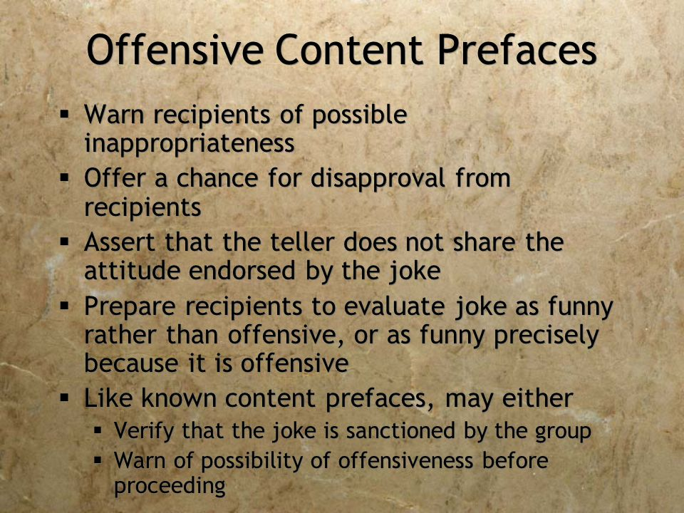 Offensive Content Prefaces  Warn recipients of possible inappropriateness  Offer a chance for disapproval from recipients  Assert that the teller does not share the attitude endorsed by the joke  Prepare recipients to evaluate joke as funny rather than offensive, or as funny precisely because it is offensive  Like known content prefaces, may either  Verify that the joke is sanctioned by the group  Warn of possibility of offensiveness before proceeding  Warn recipients of possible inappropriateness  Offer a chance for disapproval from recipients  Assert that the teller does not share the attitude endorsed by the joke  Prepare recipients to evaluate joke as funny rather than offensive, or as funny precisely because it is offensive  Like known content prefaces, may either  Verify that the joke is sanctioned by the group  Warn of possibility of offensiveness before proceeding